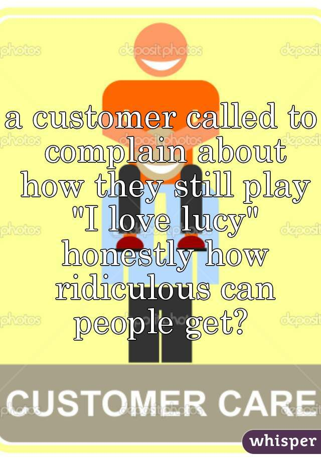 "a customer called to complain about how they still play ""I love lucy"" honestly how ridiculous can people get?"