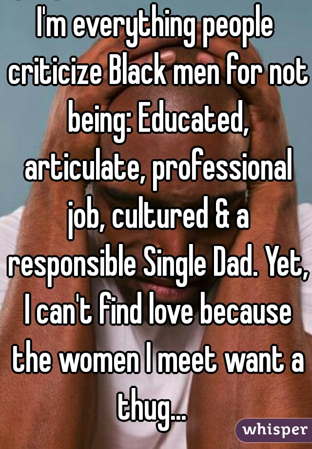 I'm everything people criticize Black men for not being: Educated, articulate, professional job, cultured & a responsible Single Dad. Yet, I can't find love because the women I meet want a thug...