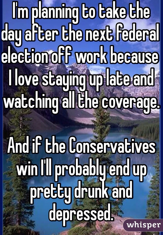 I'm planning to take the day after the next federal election off work because I love staying up late and watching all the coverage.  And if the Conservatives win I'll probably end up pretty drunk and depressed.