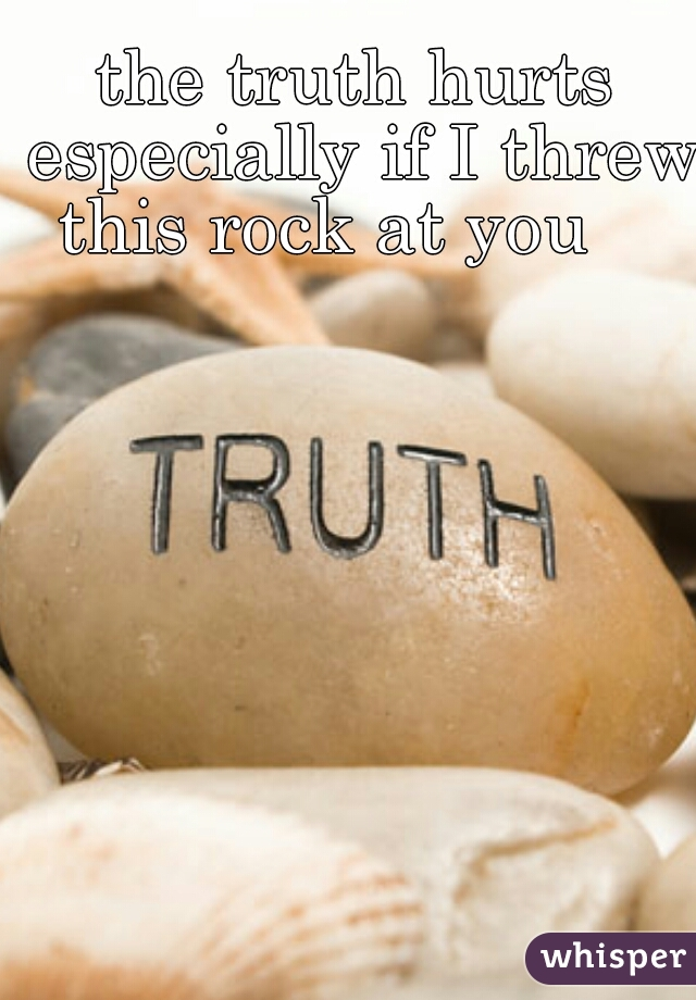 the truth hurts especially if I threw this rock at you