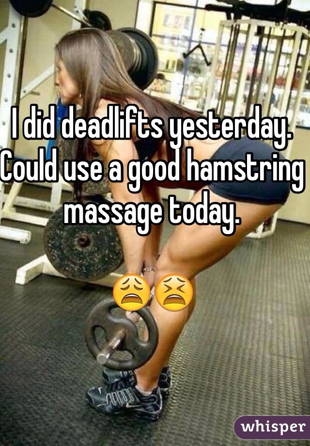 I did deadlifts yesterday. Could use a good hamstring massage today.   😩😫