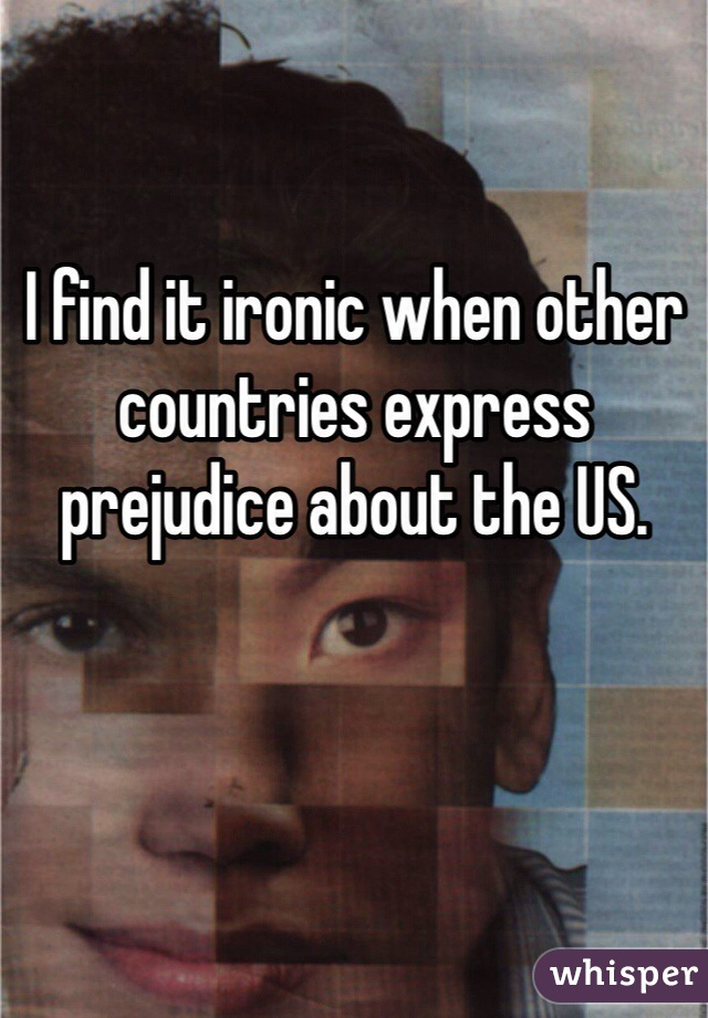 I find it ironic when other countries express prejudice about the US.