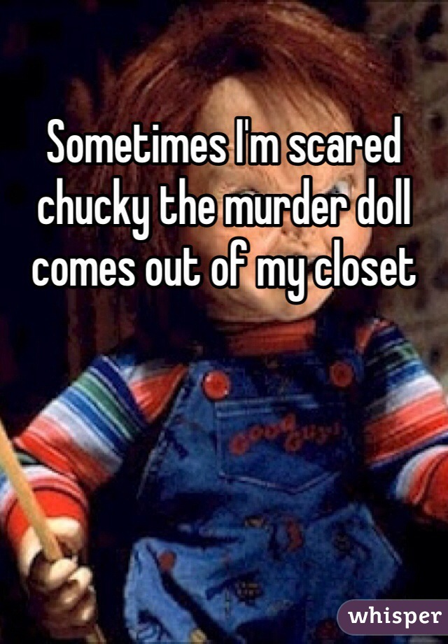 Sometimes I'm scared chucky the murder doll comes out of my closet