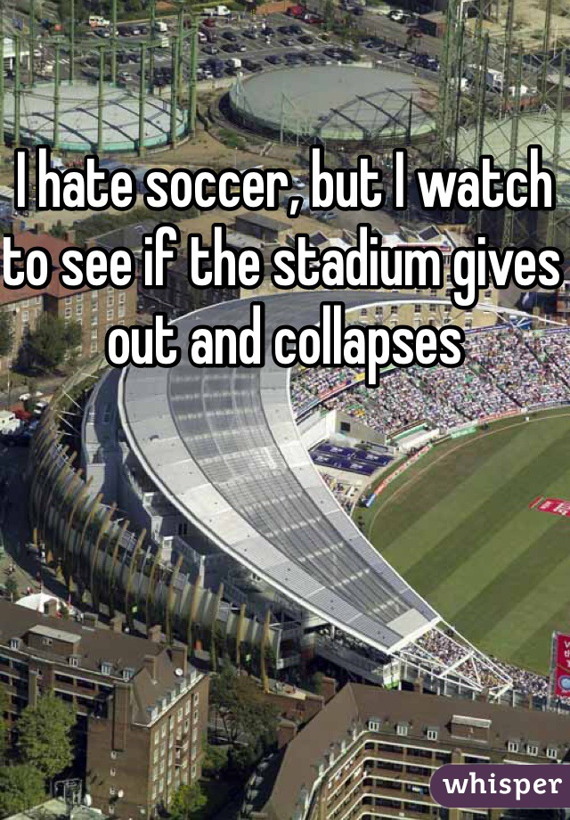 I hate soccer, but I watch to see if the stadium gives out and collapses