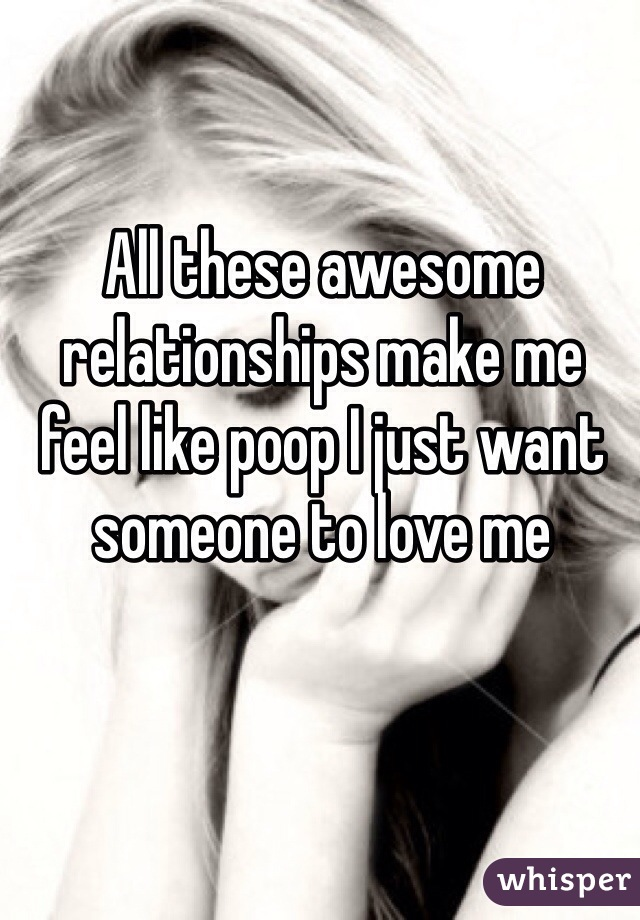 All these awesome relationships make me feel like poop I just want someone to love me