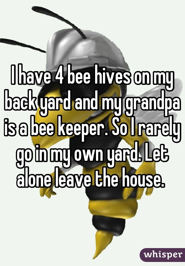 I have 4 bee hives on my back yard and my grandpa is a bee keeper. So I rarely go in my own yard. Let alone leave the house.