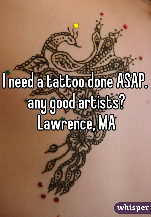 I need a tattoo done ASAP. any good artists? Lawrence, MA