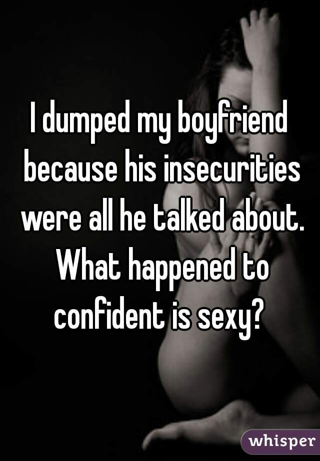 I dumped my boyfriend because his insecurities were all he talked about. What happened to confident is sexy?