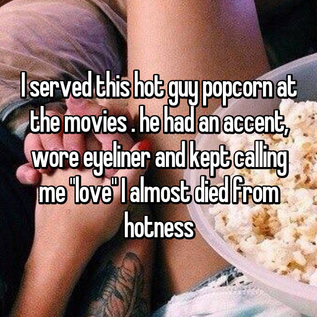 """I served this hot guy popcorn at the movies . he had an accent, wore eyeliner and kept calling me """"love"""" I almost died from hotness"""