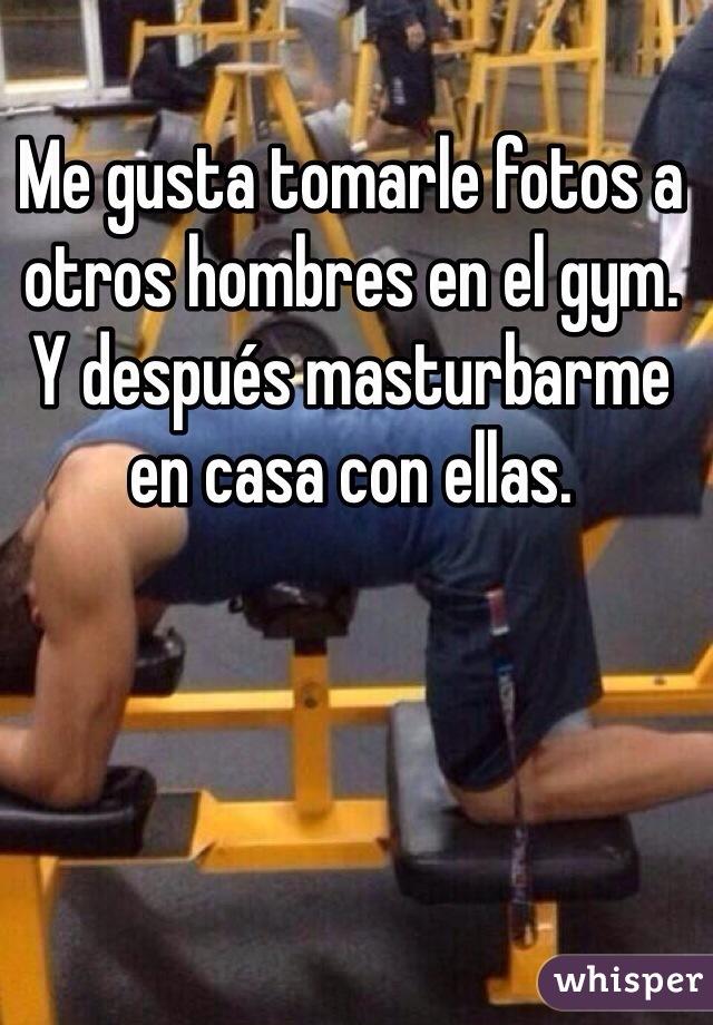 Me gusta tomarle fotos a otros hombres en el gym. Y después masturbarme en casa con ellas.