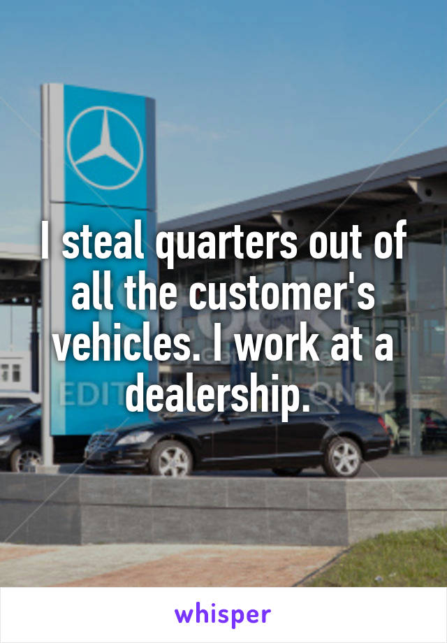 I steal quarters out of all the customer's vehicles. I work at a dealership.