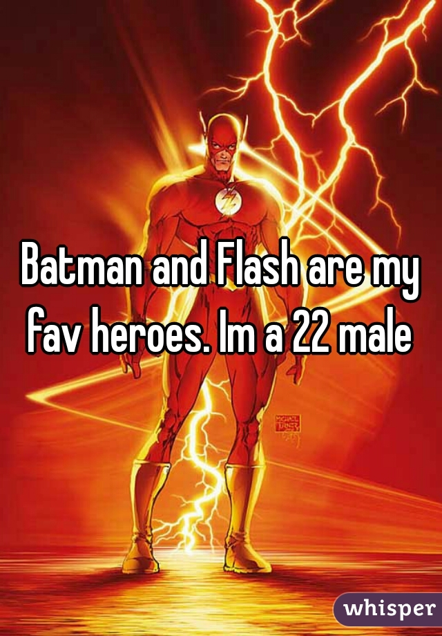 Batman and Flash are my fav heroes. Im a 22 male
