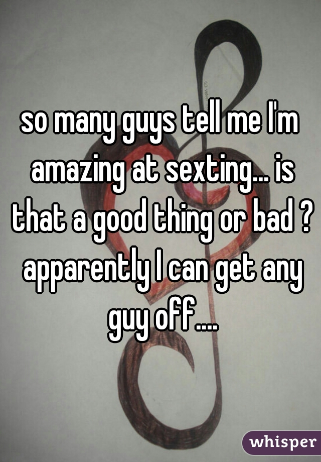 so many guys tell me I'm amazing at sexting... is that a good thing or bad ? apparently I can get any guy off....