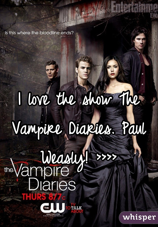 I love the show The Vampire Diaries. Paul Weasly! >>>>