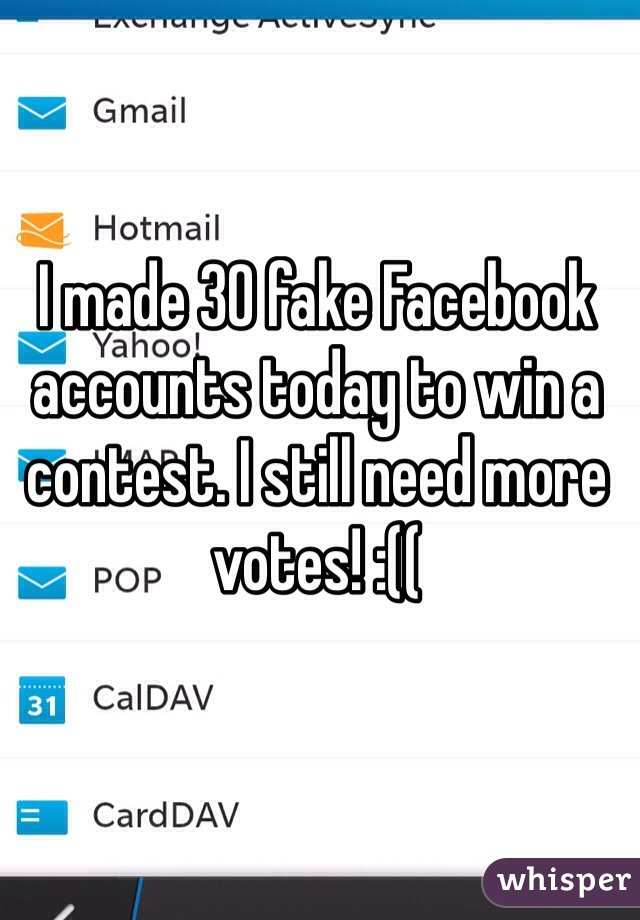 I made 30 fake Facebook accounts today to win a contest. I still need more votes! :((