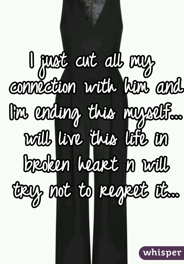 I just cut all my connection with him and I'm ending this myself... will live this life in broken heart n will try not to regret it...