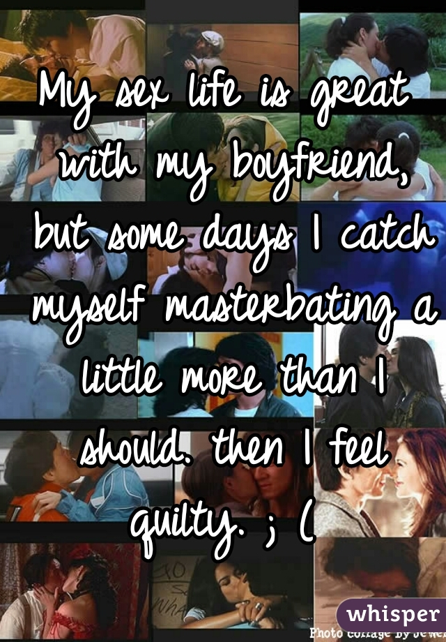 My sex life is great with my boyfriend, but some days I catch myself masterbating a little more than I should. then I feel quilty. ; (
