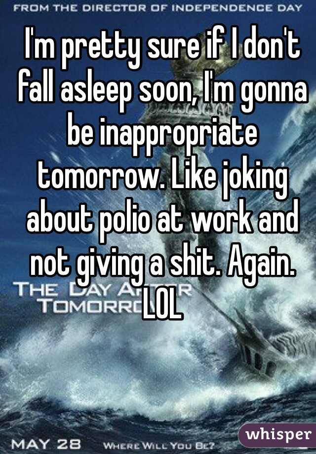 I'm pretty sure if I don't fall asleep soon, I'm gonna be inappropriate tomorrow. Like joking about polio at work and not giving a shit. Again. LOL