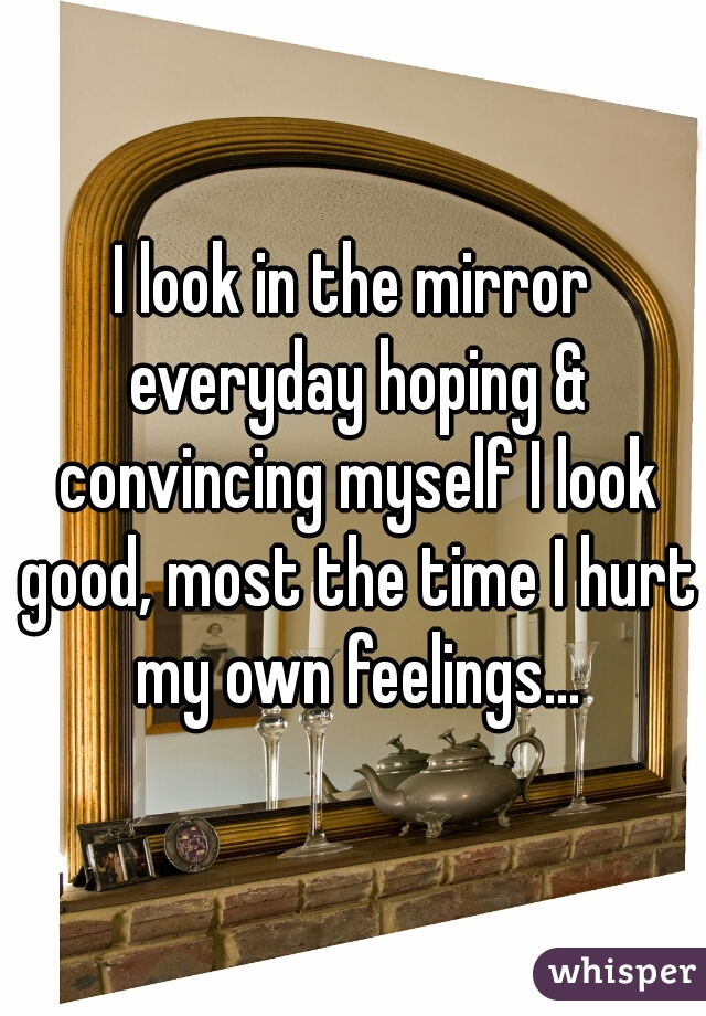 I look in the mirror everyday hoping & convincing myself I look good, most the time I hurt my own feelings...