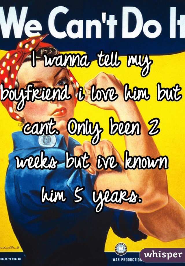 I wanna tell my boyfriend i love him but cant. Only been 2 weeks but ive known him 5 years.