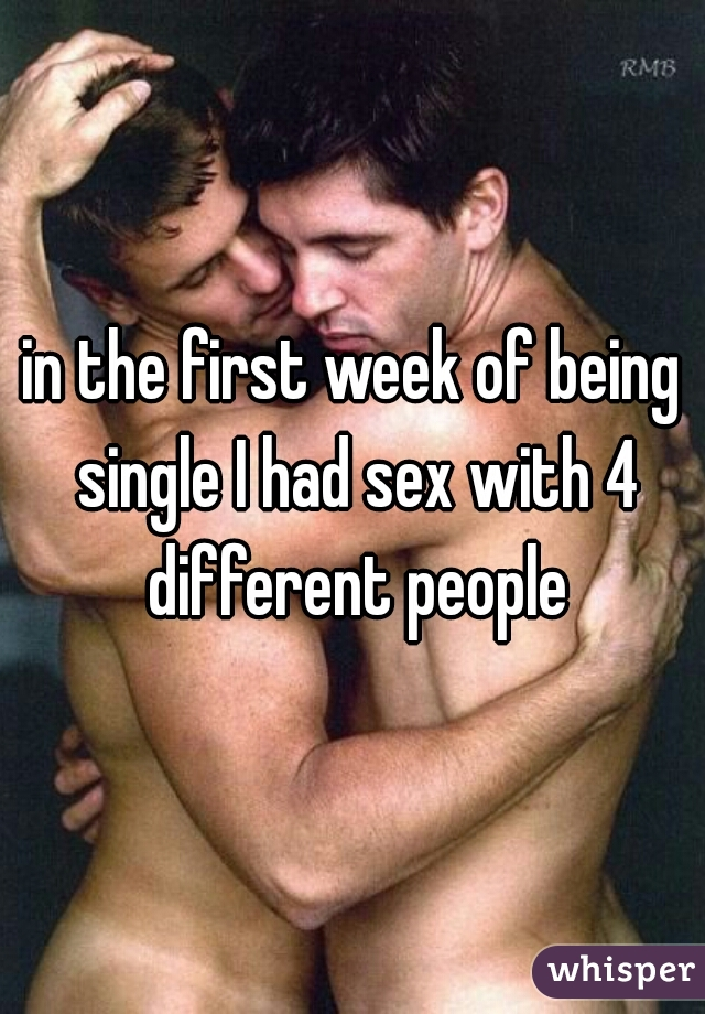in the first week of being single I had sex with 4 different people