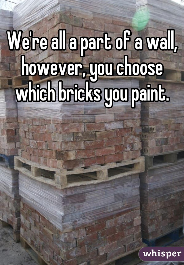 We're all a part of a wall, however, you choose which bricks you paint.