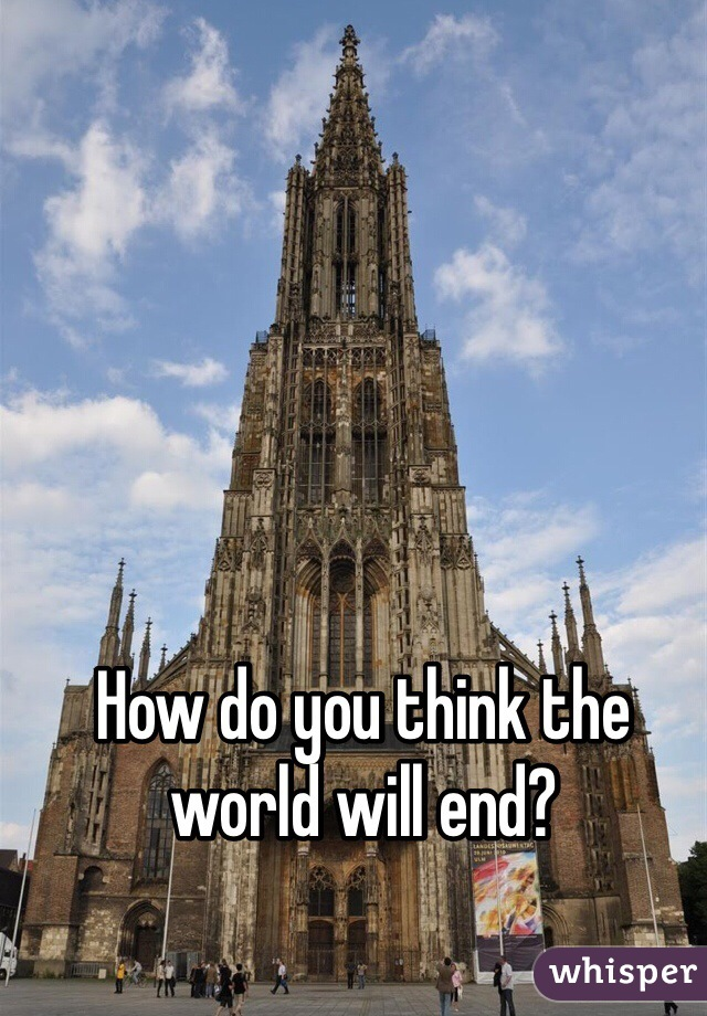How do you think the world will end?