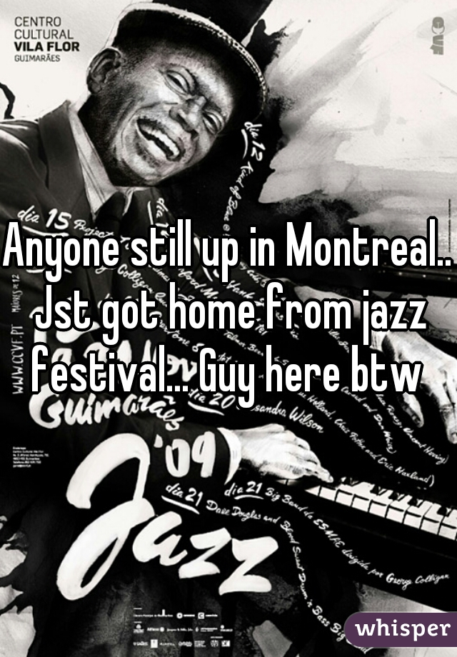 Anyone still up in Montreal.. Jst got home from jazz festival... Guy here btw