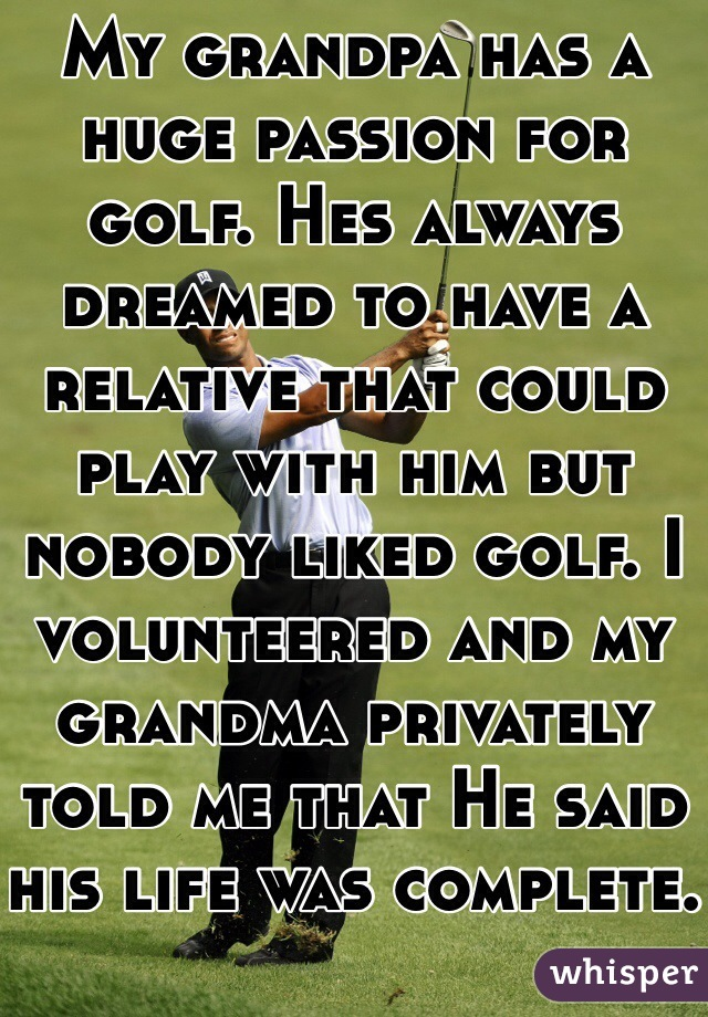 My grandpa has a huge passion for golf. Hes always dreamed to have a relative that could play with him but nobody liked golf. I volunteered and my grandma privately told me that He said his life was complete.