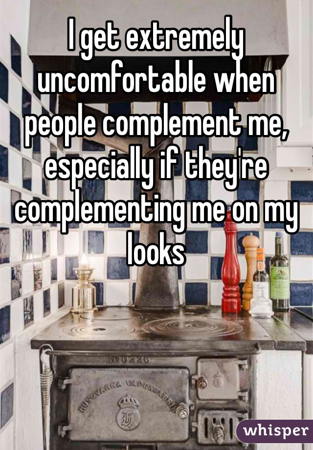 I get extremely uncomfortable when people complement me, especially if they're complementing me on my looks