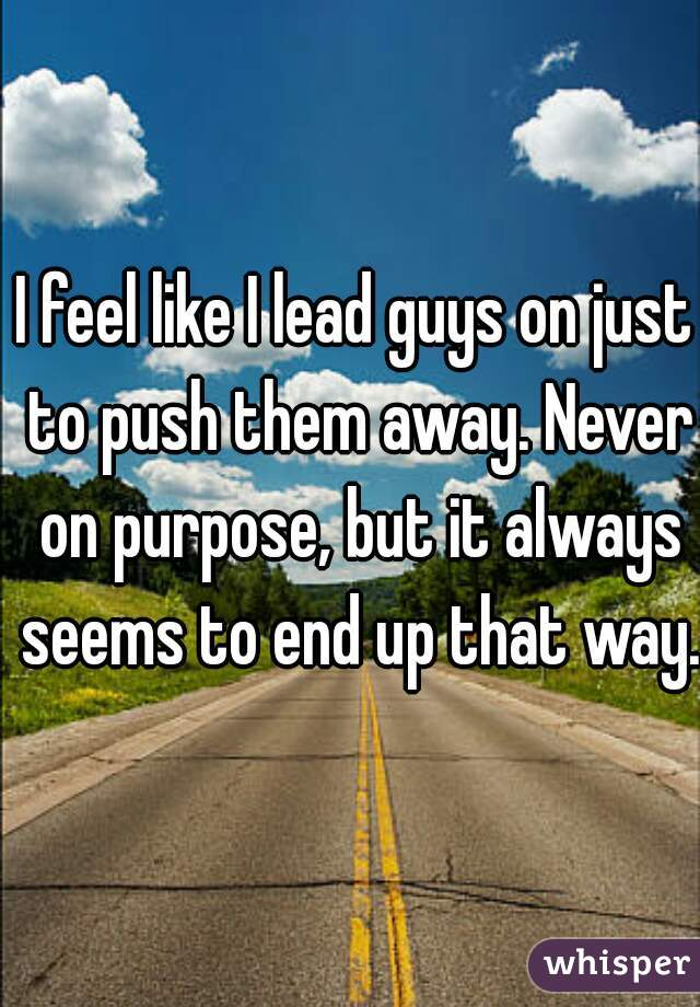 I feel like I lead guys on just to push them away. Never on purpose, but it always seems to end up that way.