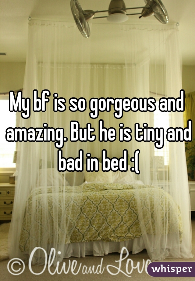 My bf is so gorgeous and amazing. But he is tiny and bad in bed :(