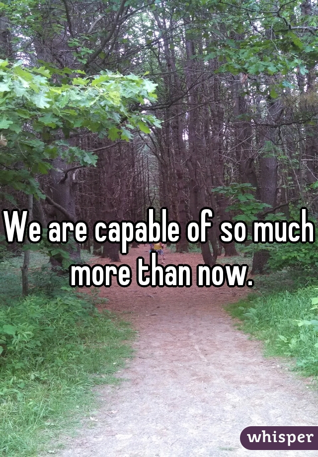 We are capable of so much more than now.