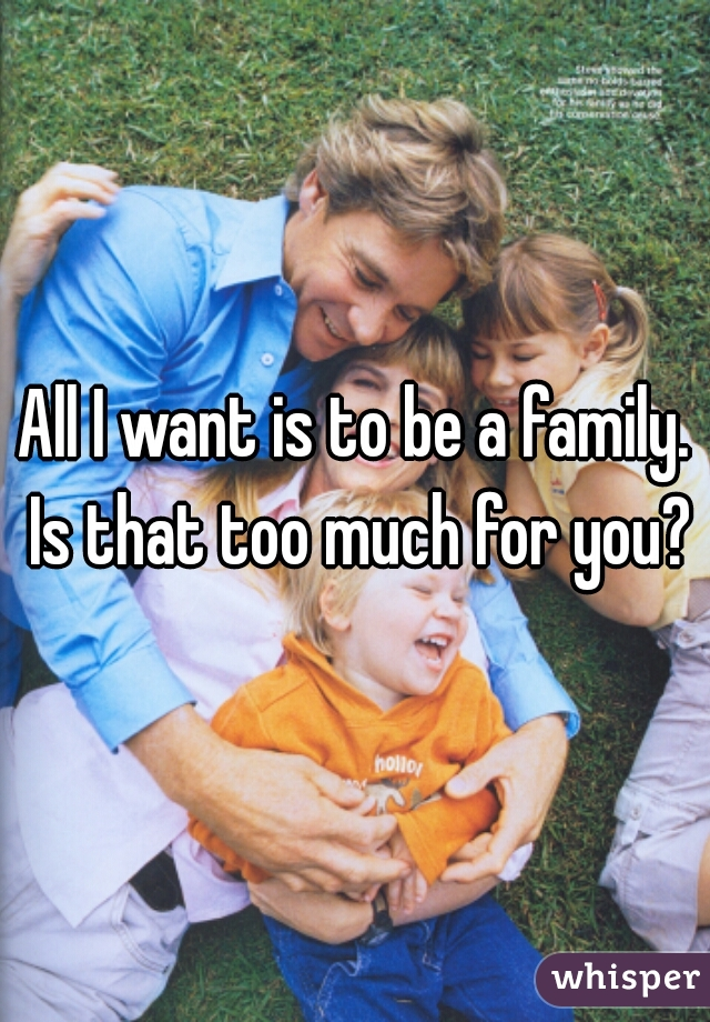 All I want is to be a family. Is that too much for you?