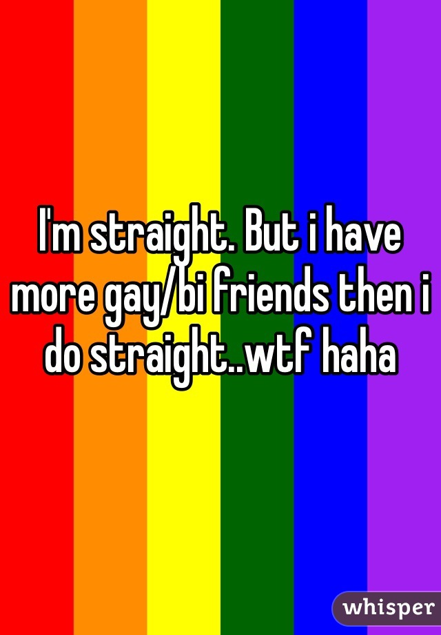 I'm straight. But i have more gay/bi friends then i do straight..wtf haha