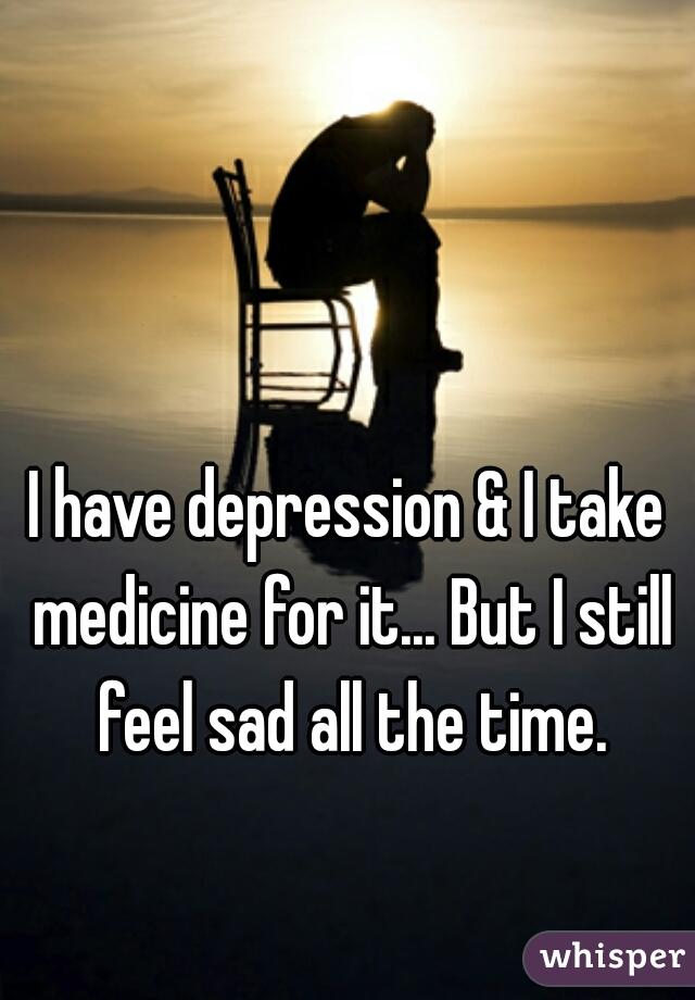 I have depression & I take medicine for it... But I still feel sad all the time.