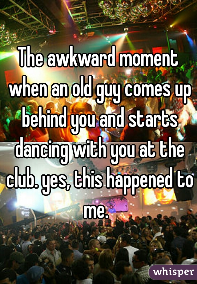 The awkward moment when an old guy comes up behind you and starts dancing with you at the club. yes, this happened to me.