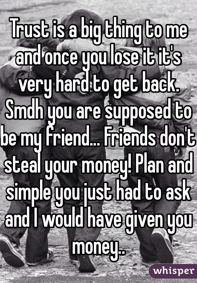 Trust is a big thing to me and once you lose it it's very hard to get back. Smdh you are supposed to be my friend... Friends don't steal your money! Plan and simple you just had to ask and I would have given you money..