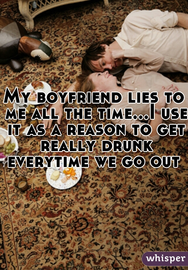 My boyfriend lies to me all the time...I use it as a reason to get really drunk everytime we go out