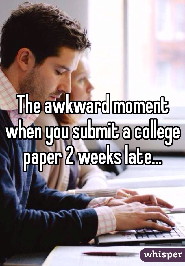 The awkward moment when you submit a college paper 2 weeks late...