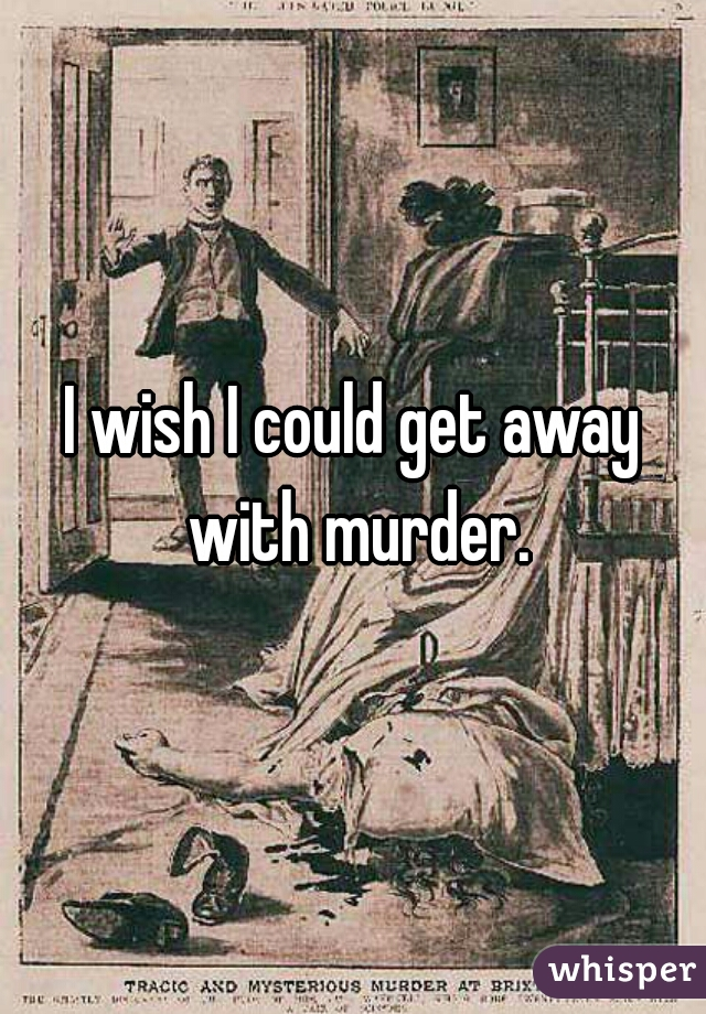 I wish I could get away with murder.