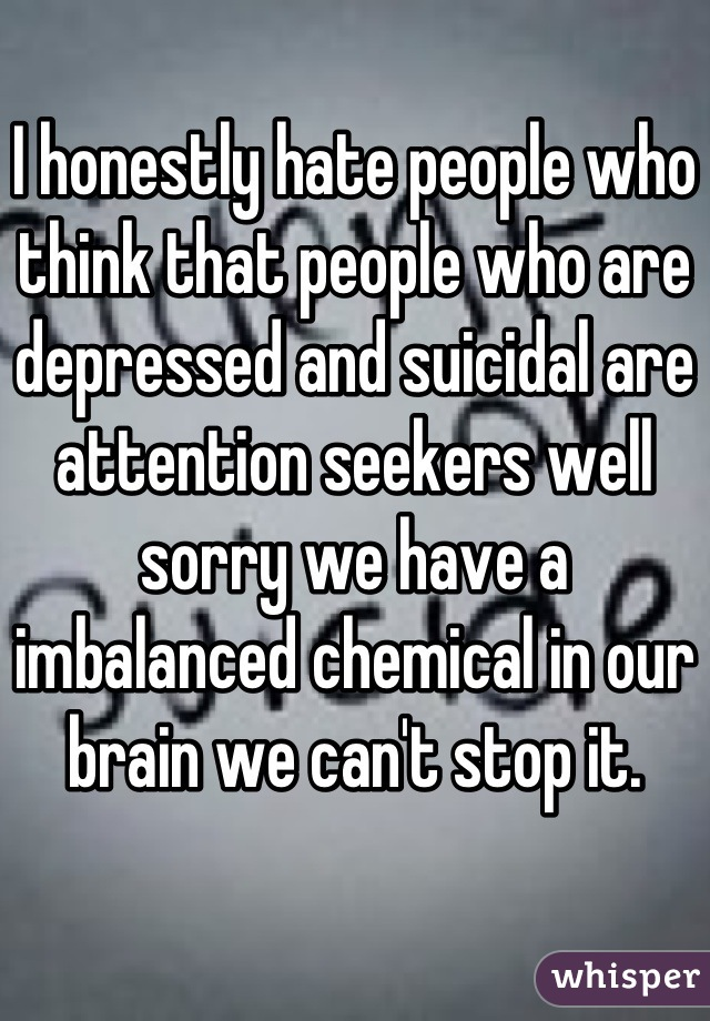 I honestly hate people who think that people who are depressed and suicidal are attention seekers well sorry we have a imbalanced chemical in our brain we can't stop it.