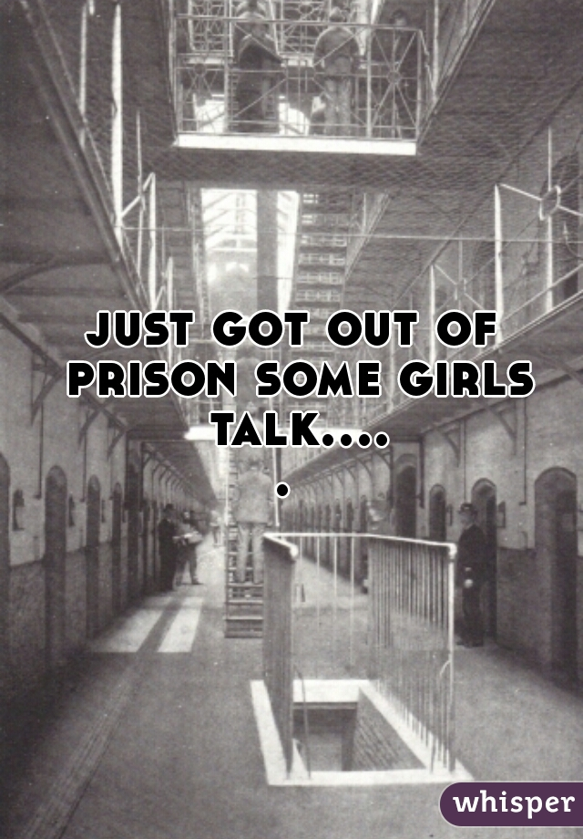 just got out of prison some girls talk.....