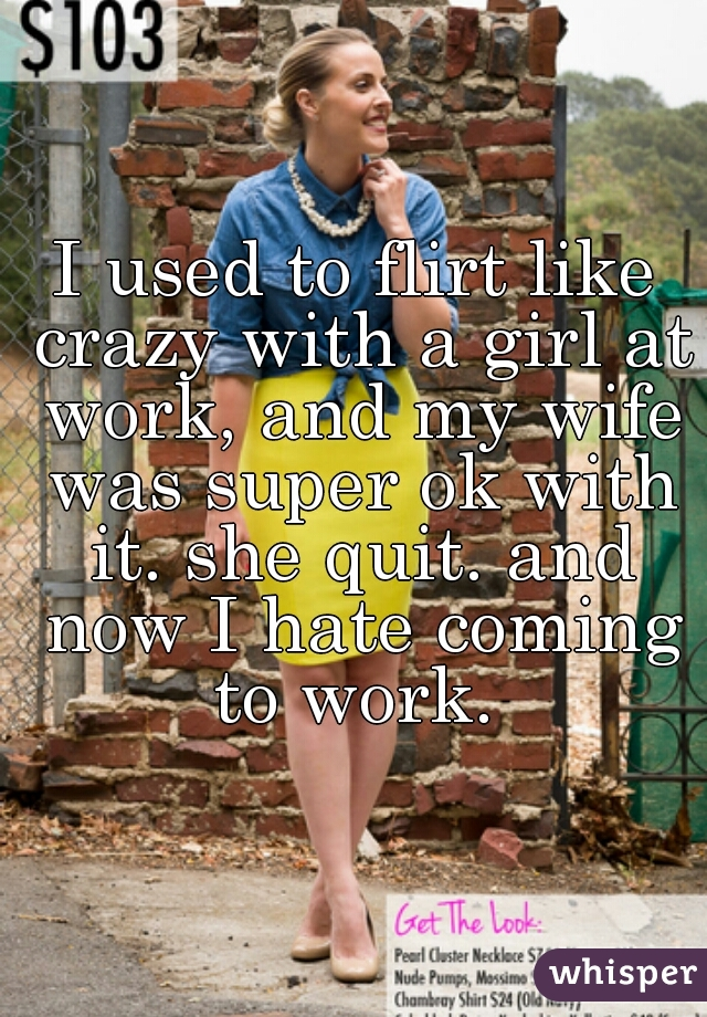 I used to flirt like crazy with a girl at work, and my wife was super ok with it. she quit. and now I hate coming to work.