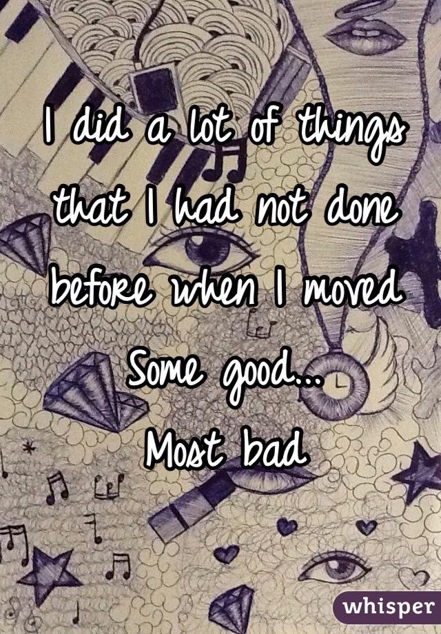 I did a lot of things that I had not done before when I moved  Some good... Most bad