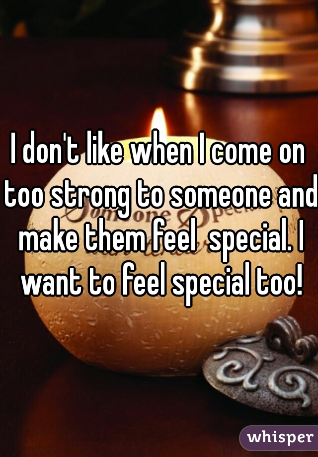 I don't like when I come on too strong to someone and make them feel  special. I want to feel special too!