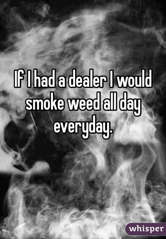 If I had a dealer I would smoke weed all day everyday.