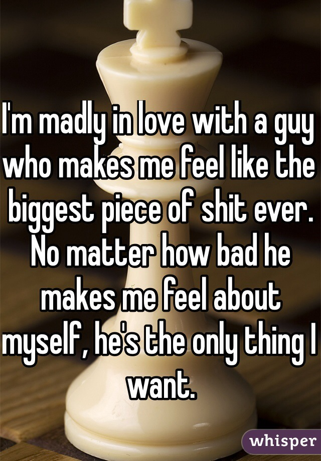 I'm madly in love with a guy who makes me feel like the biggest piece of shit ever.  No matter how bad he makes me feel about myself, he's the only thing I want.
