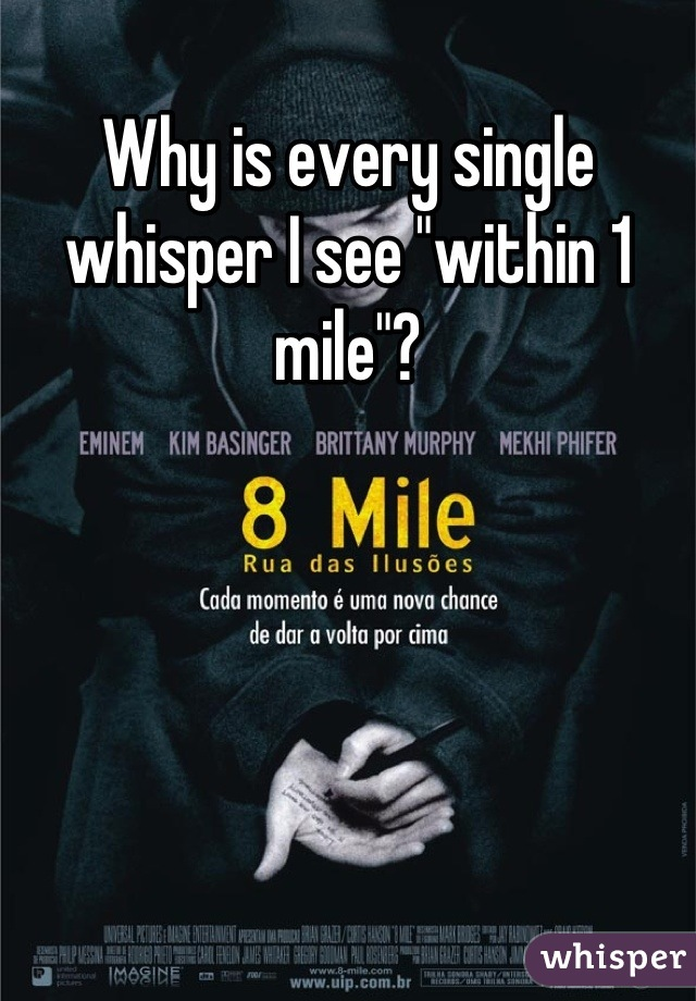 """Why is every single whisper I see """"within 1 mile""""?"""