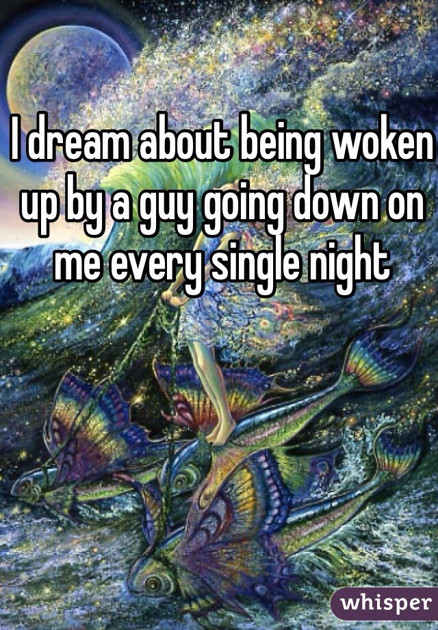 I dream about being woken up by a guy going down on me every single night